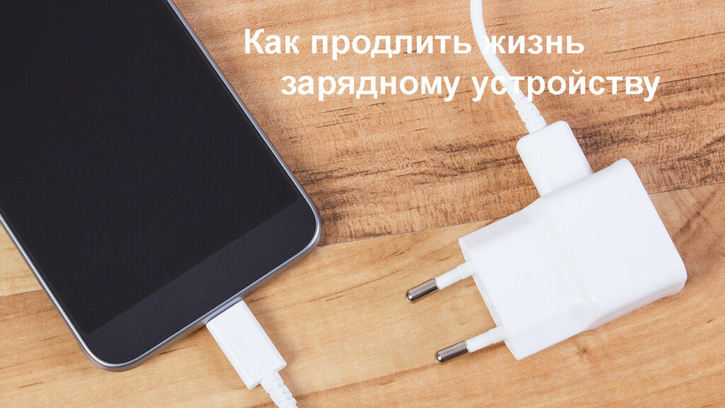 Как продлить жизнь зарядному устройству